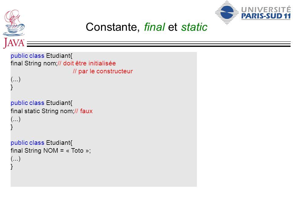 Constante, final et static public class Etudiant{ final String nom;// doit être initialisée // par le constructeur (...) } public class Etudiant{ fina