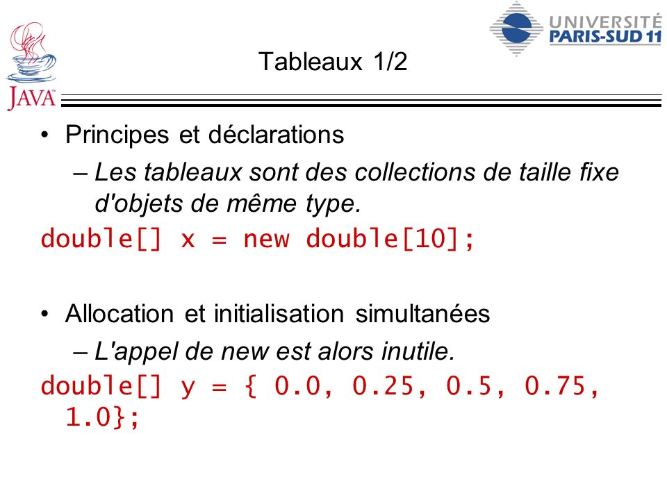 Tableaux 1/2 Principes et déclarations –Les tableaux sont des collections de taille fixe d'objets de même type. double[] x = new double[10]; Allocatio