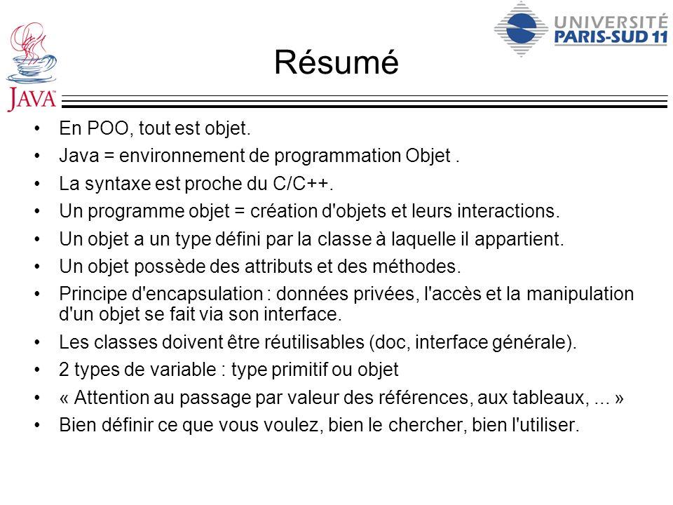 Résumé En POO, tout est objet. Java = environnement de programmation Objet. La syntaxe est proche du C/C++. Un programme objet = création d'objets et