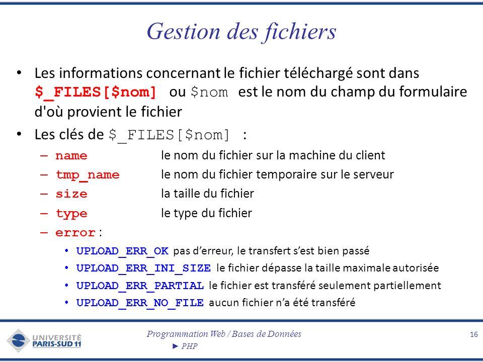 Programmation Web / Bases de Données PHP Gestion des fichiers Les informations concernant le fichier téléchargé sont dans $_FILES[$nom] ou $nom est le