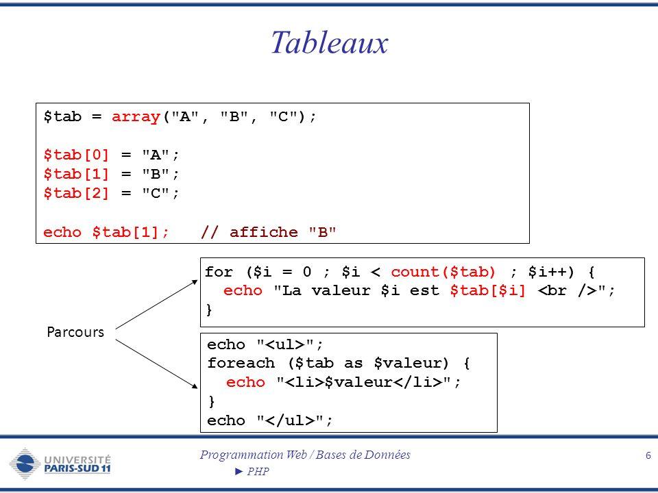 Programmation Web / Bases de Données PHP Tableaux associatifs 7 $notes = array( Marie => 14, Paul => 12, Pierre => 7); $notes[ Marie ] = 14; $notes[ Paul ] = 12; $notes[ Pierre ] = 7; echo ; foreach ($notes as $clef => $valeur) { echo $clef $valeur \n ; } echo ; Parcours echo ; reset($notes); while (next($notes)) { // il y a aussi prev $etud = key($notes); $note = current($notes); echo $etud $note \n ; } echo ;