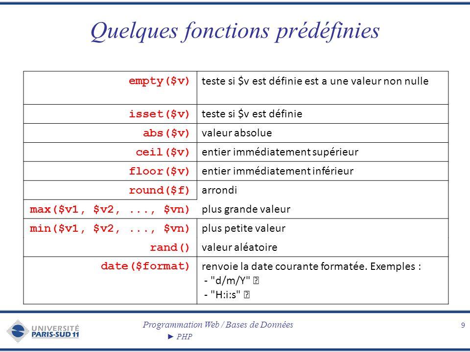 Programmation Web / Bases de Données PHP Quelques fonctions prédéfinies 9 empty($v) teste si $v est définie est a une valeur non nulle isset($v) teste
