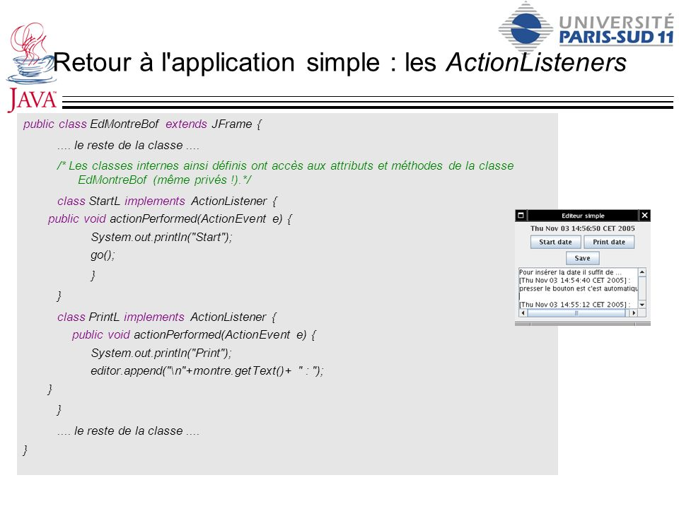 Retour à l'application simple : les ActionListeners public class EdMontreBof extends JFrame {.... le reste de la classe.... /* Les classes internes ai