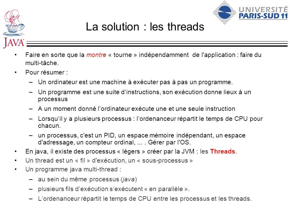 La solution : les threads Faire en sorte que la montre « tourne » indépendamment de l'application : faire du multi-tâche. Pour résumer : –Un ordinateu