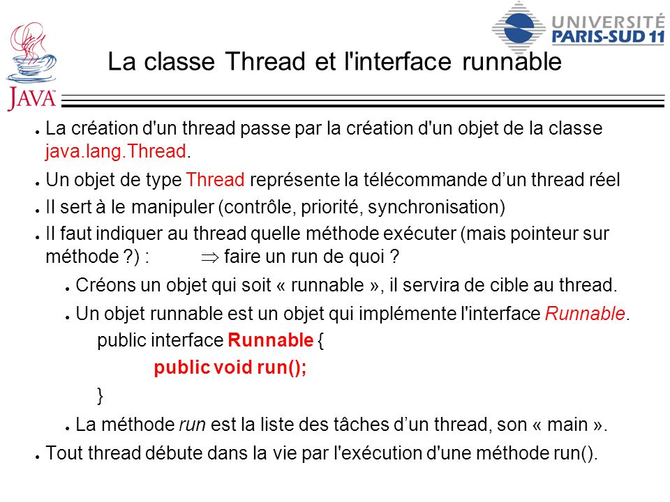 La classe Thread et l'interface runnable La création d'un thread passe par la création d'un objet de la classe java.lang.Thread. Un objet de type Thre