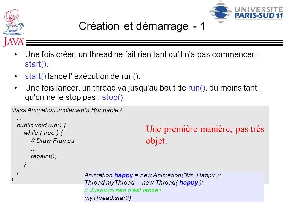 Création et démarrage - 1 Une fois créer, un thread ne fait rien tant qu'il n'a pas commencer : start(). start() lance l' exécution de run(). Une fois