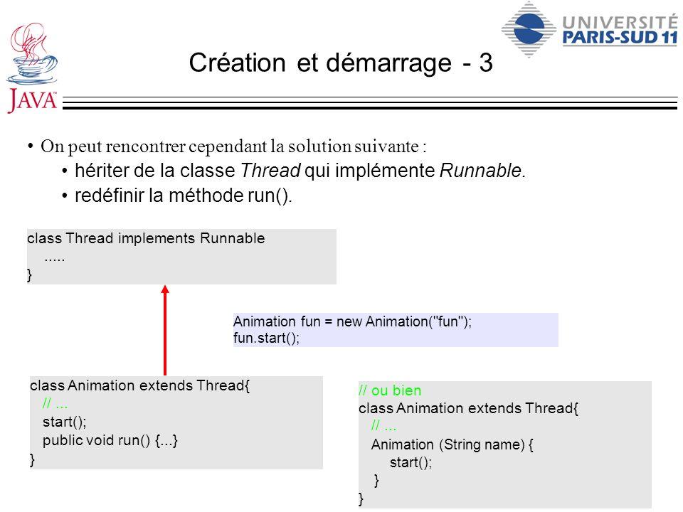 Création et démarrage - 3 On peut rencontrer cependant la solution suivante : hériter de la classe Thread qui implémente Runnable. redéfinir la méthod