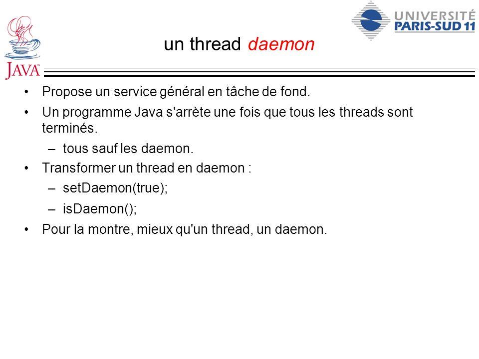 un thread daemon Propose un service général en tâche de fond. Un programme Java s'arrète une fois que tous les threads sont terminés. –tous sauf les d