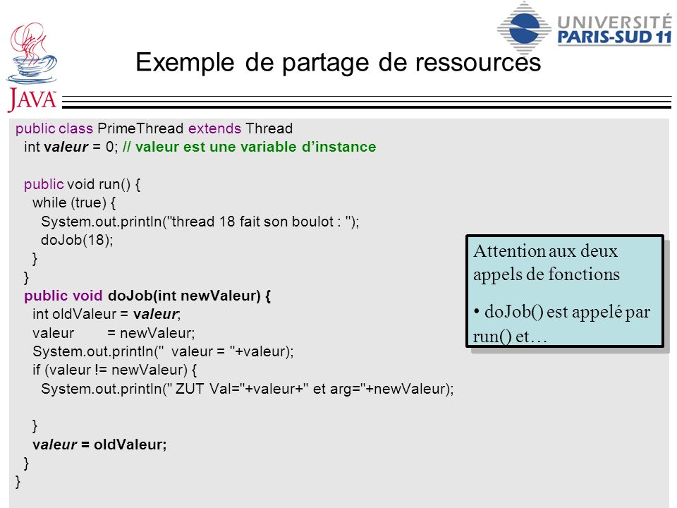 Exemple de partage de ressources public class PrimeThread extends Thread int valeur = 0; // valeur est une variable dinstance public void run() { while (true) { System.out.println( thread 18 fait son boulot : ); doJob(18); } public void doJob(int newValeur) { int oldValeur = valeur; valeur = newValeur; System.out.println( valeur = +valeur); if (valeur != newValeur) { System.out.println( ZUT Val= +valeur+ et arg= +newValeur); } valeur = oldValeur; } Attention aux deux appels de fonctions doJob() est appelé par run() et…