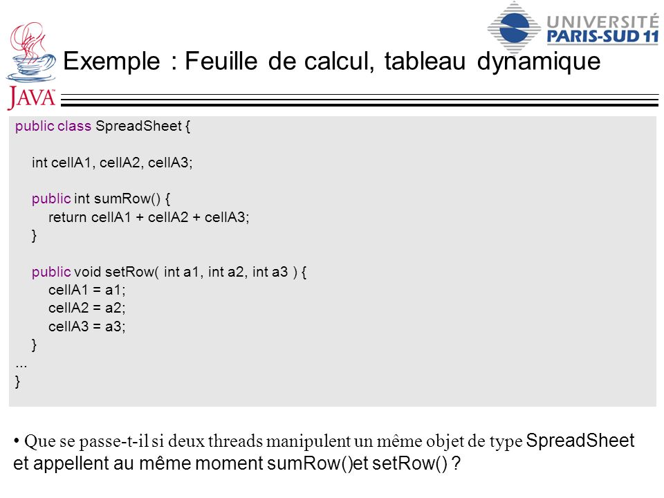 Exemple : Feuille de calcul, tableau dynamique public class SpreadSheet { int cellA1, cellA2, cellA3; public int sumRow() { return cellA1 + cellA2 + c