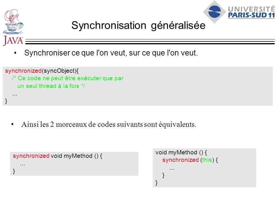 Synchronisation généralisée Synchroniser ce que l'on veut, sur ce que l'on veut. synchronized(syncObject){ /* Ce code ne peut être exécuter que par un
