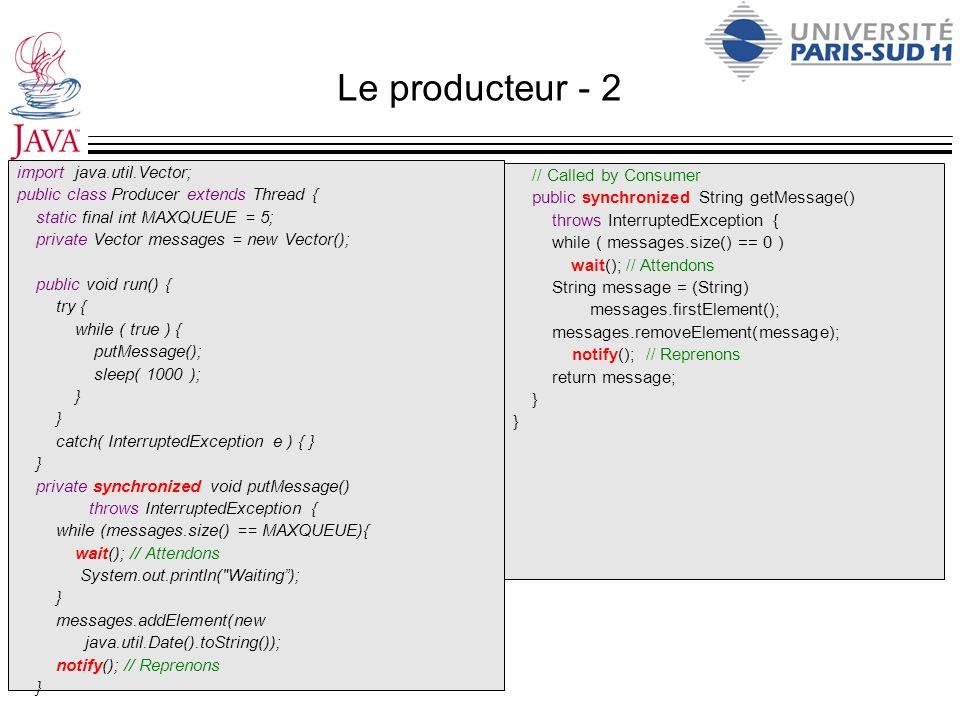 Le producteur - 2 import java.util.Vector; public class Producer extends Thread { static final int MAXQUEUE = 5; private Vector messages = new Vector(