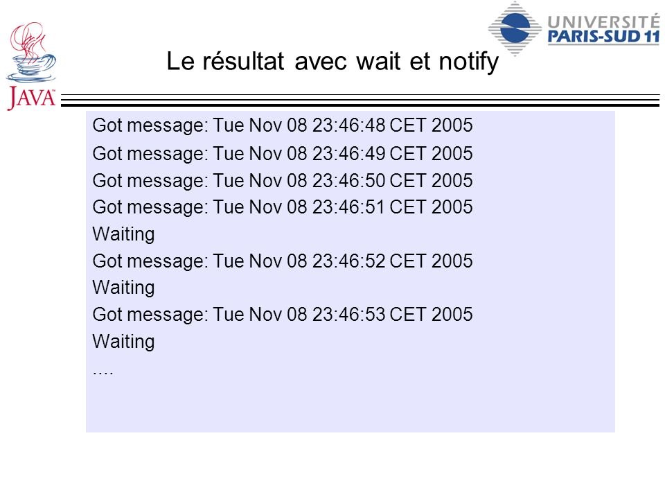 Le résultat avec wait et notify Got message: Tue Nov 08 23:46:48 CET 2005 Got message: Tue Nov 08 23:46:49 CET 2005 Got message: Tue Nov 08 23:46:50 CET 2005 Got message: Tue Nov 08 23:46:51 CET 2005 Waiting Got message: Tue Nov 08 23:46:52 CET 2005 Waiting Got message: Tue Nov 08 23:46:53 CET 2005 Waiting....