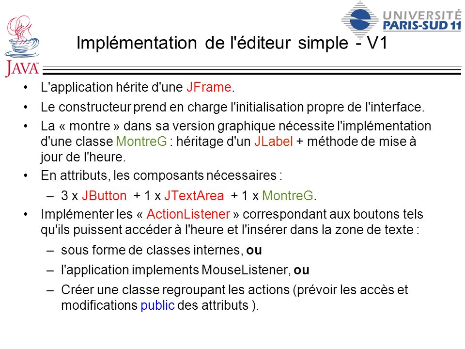 La classe MontreG import java.awt.*; import java.awt.event.*; import javax.swing.*; public class MontreG extends JLabel{ public MontreG(){ super( Press start to get time ); }; public void go(){ while (true) { try { Thread.sleep(1000); } catch(InterruptedException e) { System.err.println( Interrupted ); } this.setText(new java.util.Date().toString()); } public static void main(String[] args) {...} }