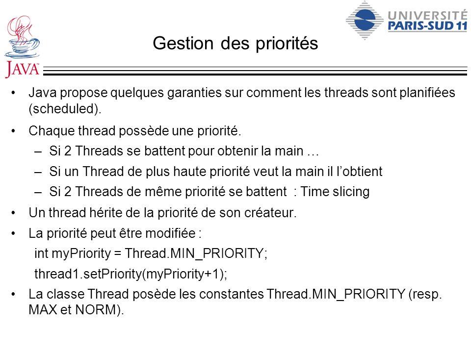 Gestion des priorités Java propose quelques garanties sur comment les threads sont planifiées (scheduled). Chaque thread possède une priorité. –Si 2 T