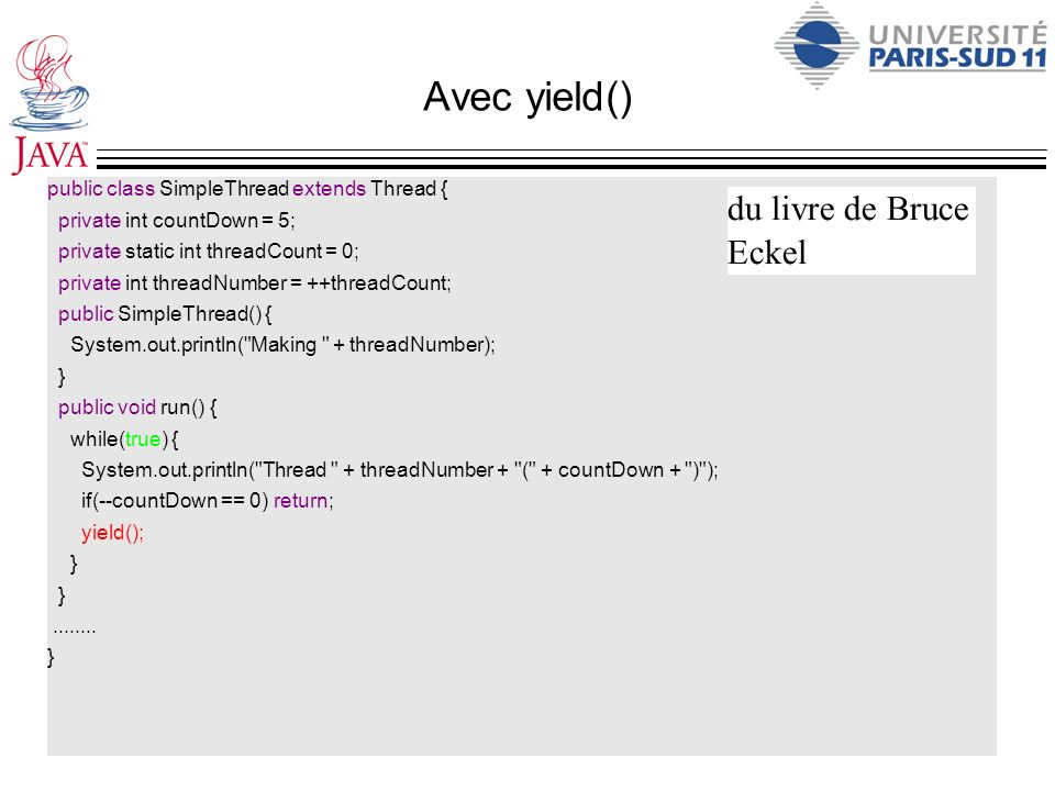 Avec yield() public class SimpleThread extends Thread { private int countDown = 5; private static int threadCount = 0; private int threadNumber = ++threadCount; public SimpleThread() { System.out.println( Making + threadNumber); } public void run() { while(true) { System.out.println( Thread + threadNumber + ( + countDown + ) ); if(--countDown == 0) return; yield(); }........