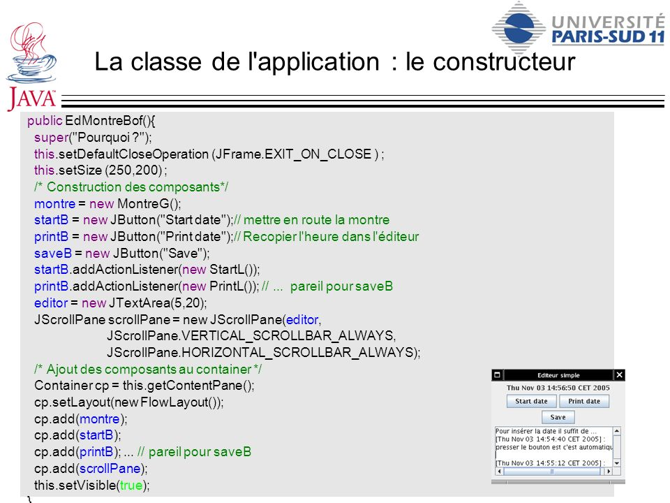 La classe de l application : le constructeur public EdMontreBof(){ super( Pourquoi ? ); this.setDefaultCloseOperation (JFrame.EXIT_ON_CLOSE ) ; this.setSize (250,200) ; /* Construction des composants*/ montre = new MontreG(); startB = new JButton( Start date );// mettre en route la montre printB = new JButton( Print date );// Recopier l heure dans l éditeur saveB = new JButton( Save ); startB.addActionListener(new StartL()); printB.addActionListener(new PrintL()); //...