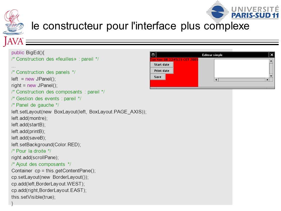 le constructeur pour l'interface plus complexe public BigEd(){ /* Construction des «feuilles» : pareil */... /* Construction des panels */ left = new