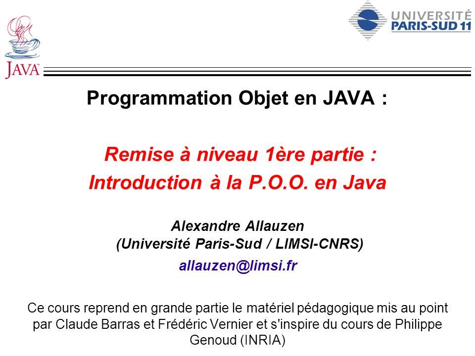 Programmation Objet en JAVA : Remise à niveau 1ère partie : Introduction à la P.O.O. en Java Alexandre Allauzen (Université Paris-Sud / LIMSI-CNRS) al
