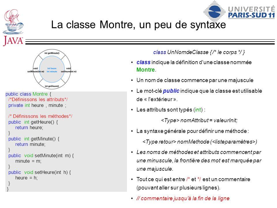 La classe Montre, un peu de syntaxe public class Montre { /*Définissons les attributs*/ private int heure, minute ; /* Définissons les méthodes*/ publ