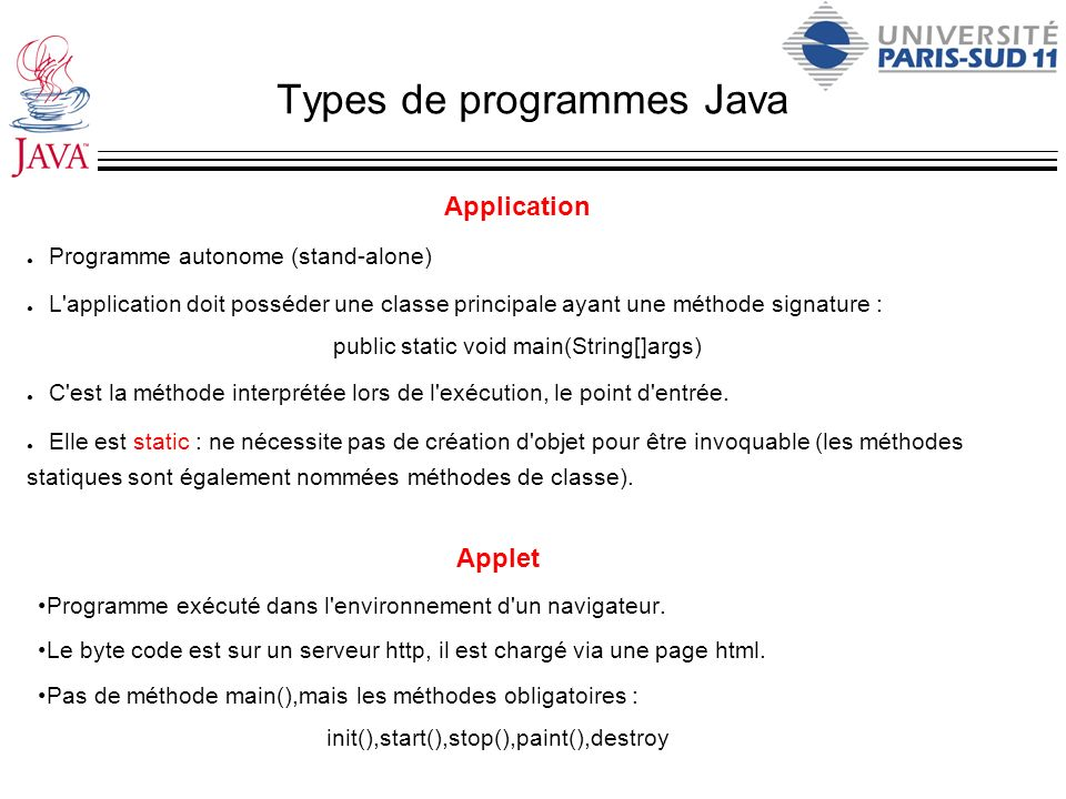 Types de programmes Java Application Programme autonome (stand-alone) L'application doit posséder une classe principale ayant une méthode signature :