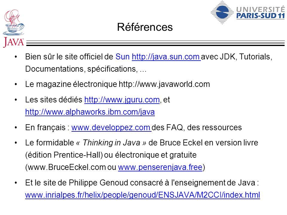 Références Bien sûr le site officiel de Sun http://java.sun.com avec JDK, Tutorials, Documentations, spécifications,...http://java.sun.com Le magazine