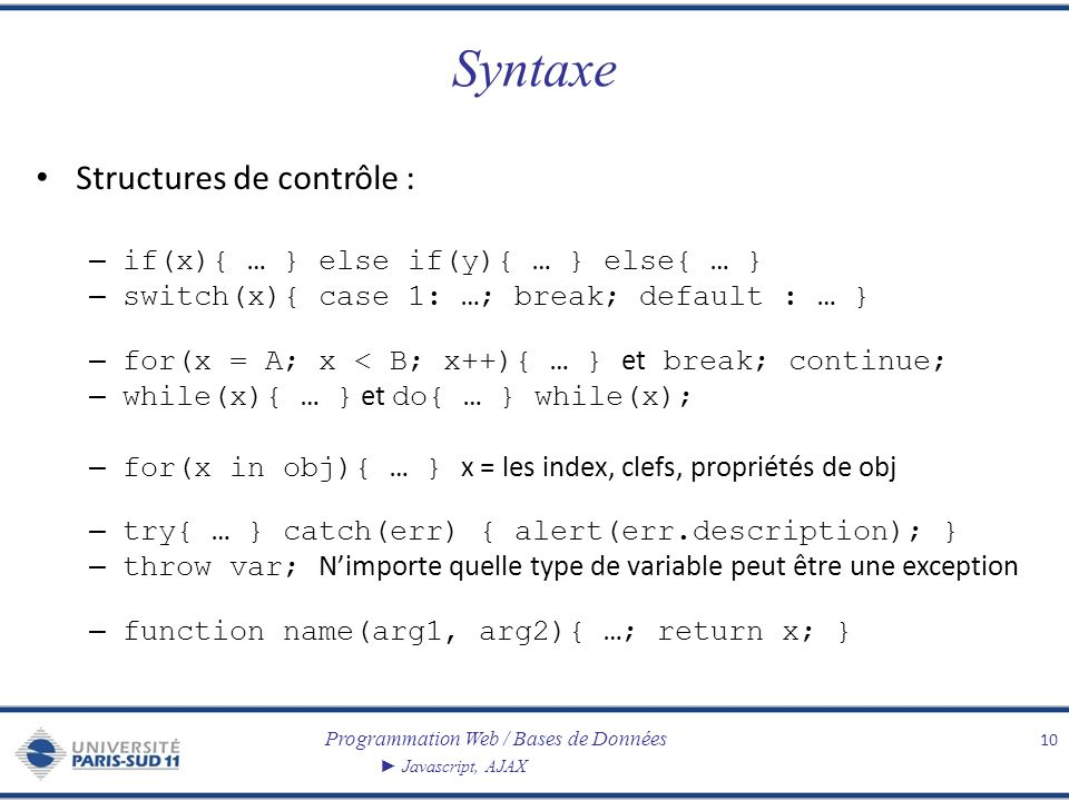 Programmation Web / Bases de Données Javascript, AJAX Syntaxe Structures de contrôle : – if(x){ … } else if(y){ … } else{ … } – switch(x){ case 1: …; break; default : … } – for(x = A; x < B; x++){ … } et break; continue; – while(x){ … } et do{ … } while(x); – for(x in obj){ … } x = les index, clefs, propriétés de obj – try{ … } catch(err) { alert(err.description); } – throw var; Nimporte quelle type de variable peut être une exception – function name(arg1, arg2){ …; return x; } 10