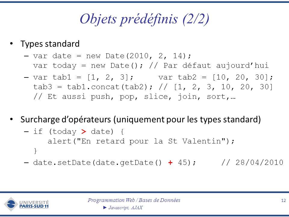 Programmation Web / Bases de Données Javascript, AJAX Objets prédéfinis (2/2) Types standard – var date = new Date(2010, 2, 14); var today = new Date(