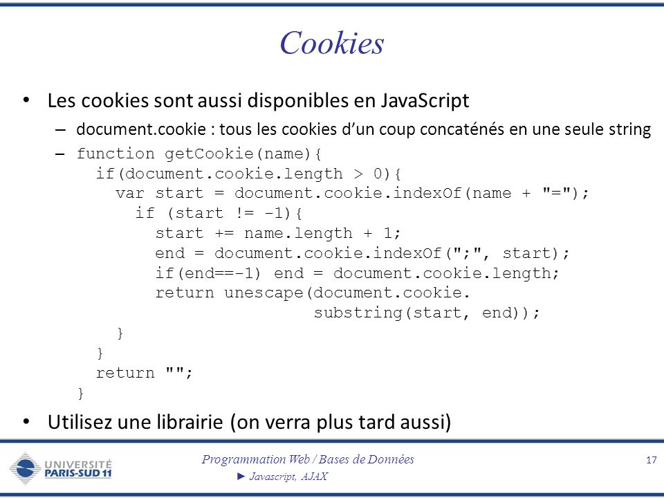 Programmation Web / Bases de Données Javascript, AJAX Cookies Les cookies sont aussi disponibles en JavaScript – document.cookie : tous les cookies dun coup concaténés en une seule string – function getCookie(name){ if(document.cookie.length > 0){ var start = document.cookie.indexOf(name + = ); if (start != -1){ start += name.length + 1; end = document.cookie.indexOf( ; , start); if(end==-1) end = document.cookie.length; return unescape(document.cookie.