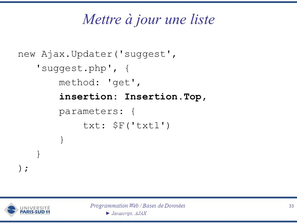 Programmation Web / Bases de Données Javascript, AJAX Mettre à jour une liste 33 new Ajax.Updater( suggest , suggest.php , { method: get , insertion: Insertion.Top, parameters: { txt: $F( txt1 ) } );