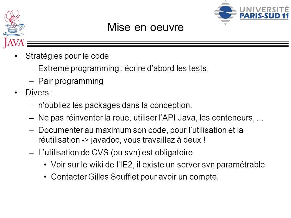 Mise en oeuvre Stratégies pour le code –Extreme programming : écrire dabord les tests. –Pair programming Divers : –noubliez les packages dans la conce