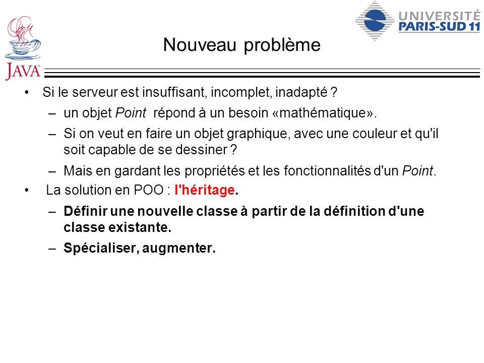 Héritage et constructeurs - suite public class Point extends Object { public Point(double i, double j) {...} } public class PointAvecUneCouleur extends Point { public PointAvecUneCouleur(int i, int j, int c){ super(i,j); couleur=c; } public class Object { public Object() {...} }