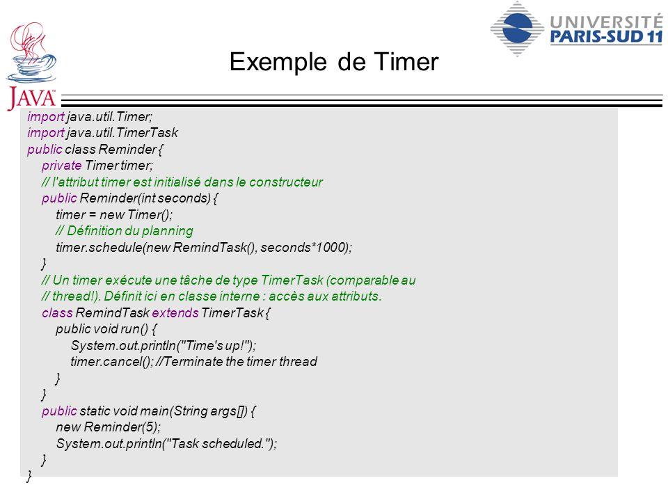 Exemple de Timer import java.util.Timer; import java.util.TimerTask public class Reminder { private Timer timer; // l'attribut timer est initialisé da