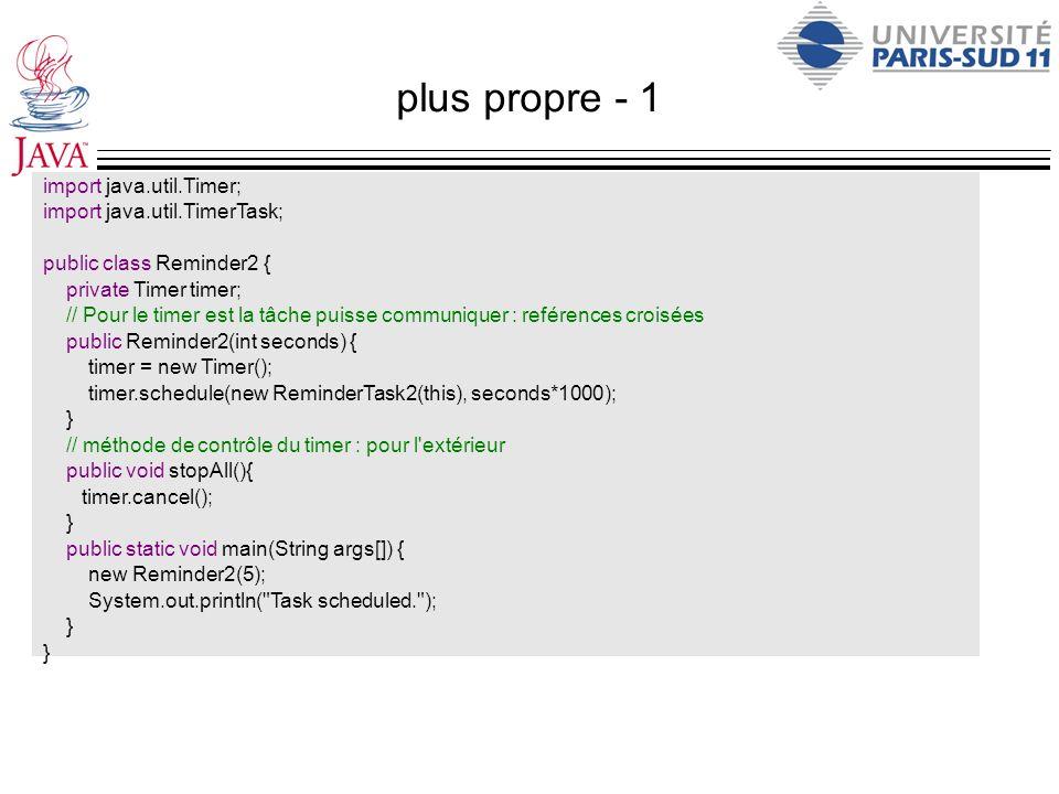 plus propre - 1 import java.util.Timer; import java.util.TimerTask; public class Reminder2 { private Timer timer; // Pour le timer est la tâche puisse