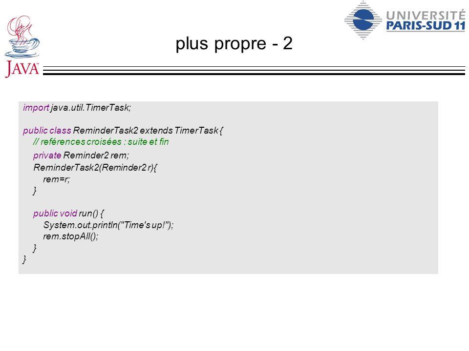 plus propre - 2 import java.util.TimerTask; public class ReminderTask2 extends TimerTask { // reférences croisées : suite et fin private Reminder2 rem