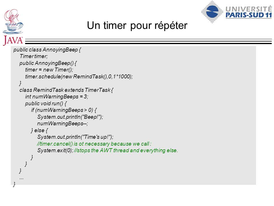 Un timer pour répéter public class AnnoyingBeep { Timer timer; public AnnoyingBeep() { timer = new Timer(); timer.schedule(new RemindTask(),0,1*1000);