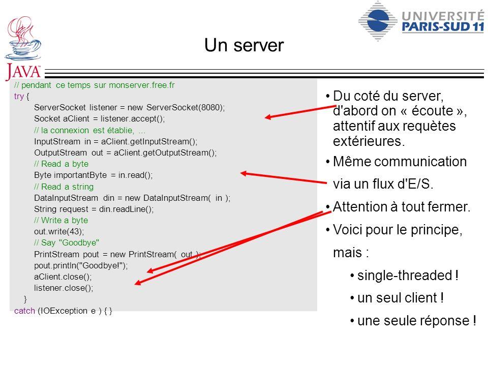 Un server // pendant ce temps sur monserver.free.fr try { ServerSocket listener = new ServerSocket(8080); Socket aClient = listener.accept(); // la co