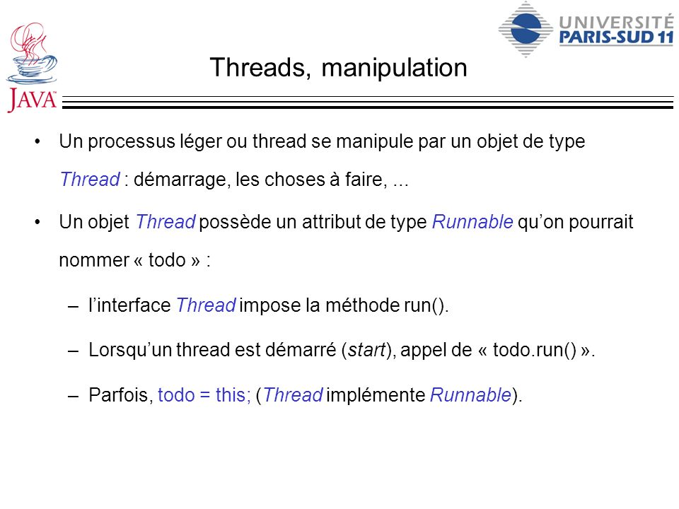 Threads, manipulation Un processus léger ou thread se manipule par un objet de type Thread : démarrage, les choses à faire,... Un objet Thread possède