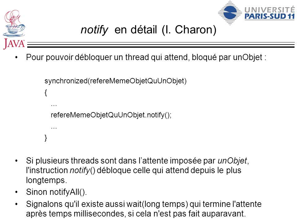 notify en détail (I. Charon) Pour pouvoir débloquer un thread qui attend, bloqué par unObjet : synchronized(refereMemeObjetQuUnObjet) {... refereMemeO