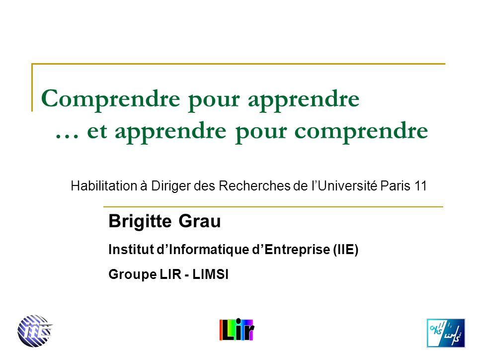 Comprendre pour apprendre … et apprendre pour comprendre Brigitte Grau Institut dInformatique dEntreprise (IIE) Groupe LIR - LIMSI Habilitation à Diri