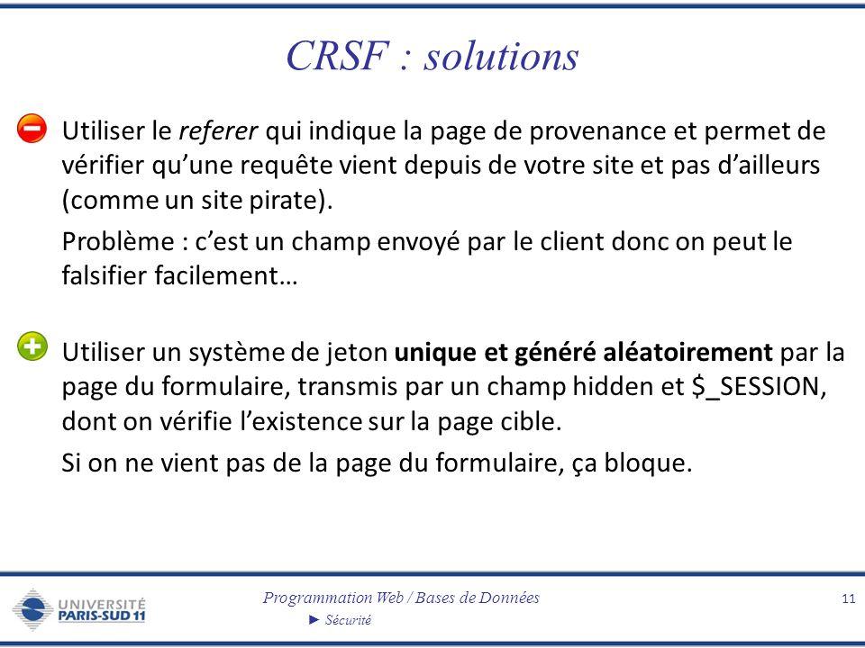 Programmation Web / Bases de Données Sécurité CRSF : solutions Utiliser le referer qui indique la page de provenance et permet de vérifier quune requête vient depuis de votre site et pas dailleurs (comme un site pirate).