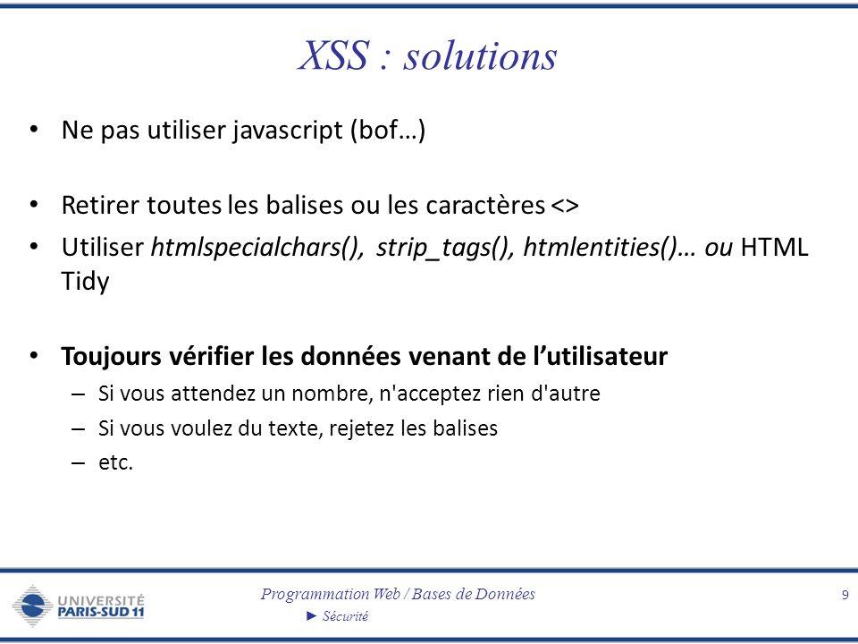 Programmation Web / Bases de Données Sécurité XSS : solutions Ne pas utiliser javascript (bof…) Retirer toutes les balises ou les caractères <> Utiliser htmlspecialchars(), strip_tags(), htmlentities()… ou HTML Tidy Toujours vérifier les données venant de lutilisateur – Si vous attendez un nombre, n acceptez rien d autre – Si vous voulez du texte, rejetez les balises – etc.