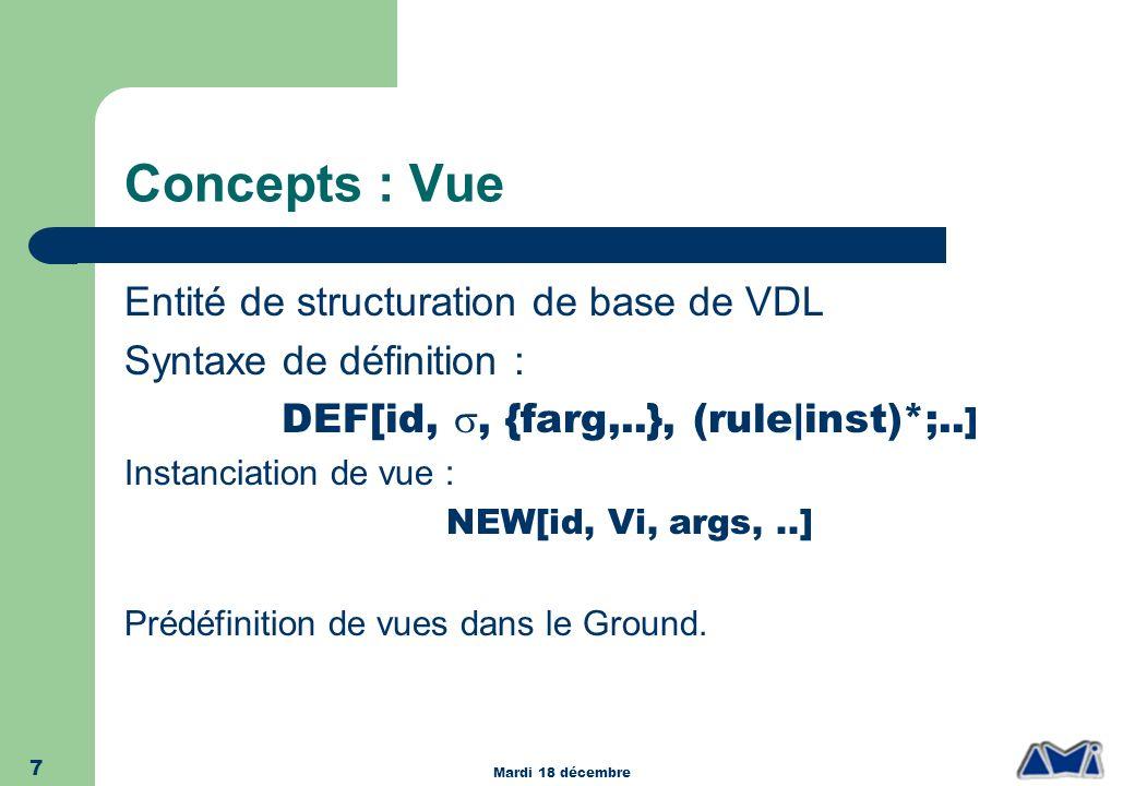Mardi 18 décembre 7 Concepts : Vue Entité de structuration de base de VDL Syntaxe de définition : DEF[id,, {farg,..}, (rule|inst)*;.. ] Instanciation
