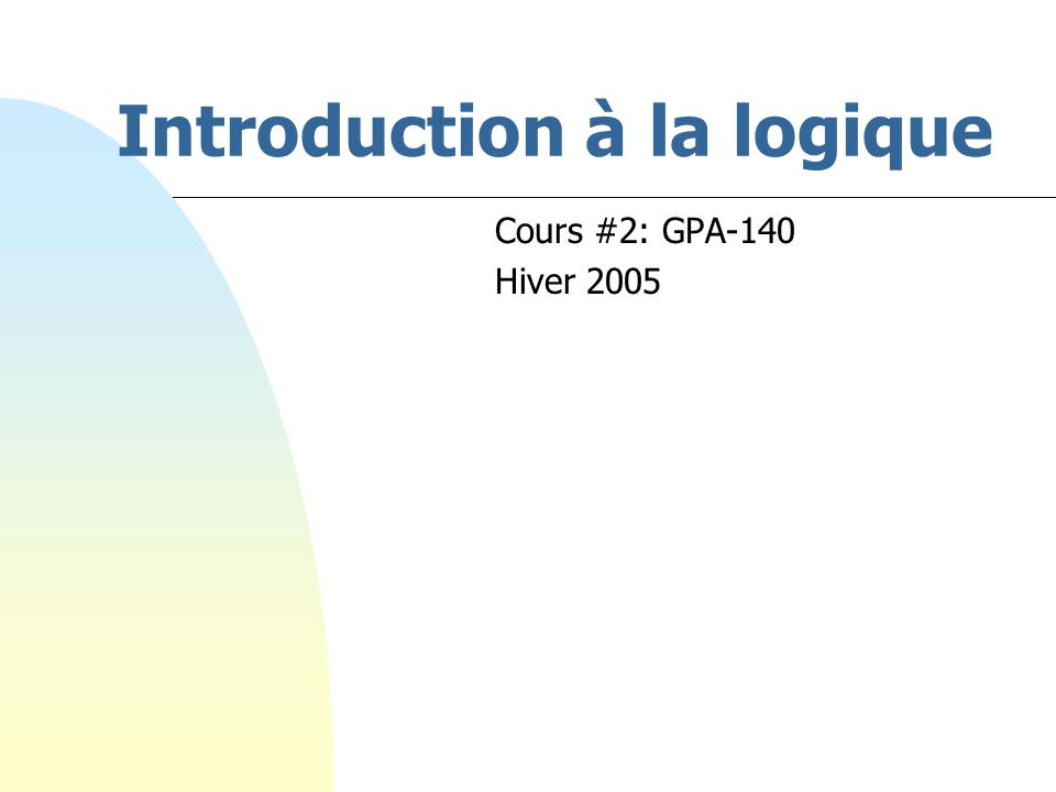 Introduction à la logique Cours #2: GPA-140 Hiver 2005