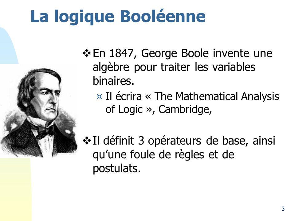 3 La logique Booléenne En 1847, George Boole invente une algèbre pour traiter les variables binaires. ¤Il écrira « The Mathematical Analysis of Logic
