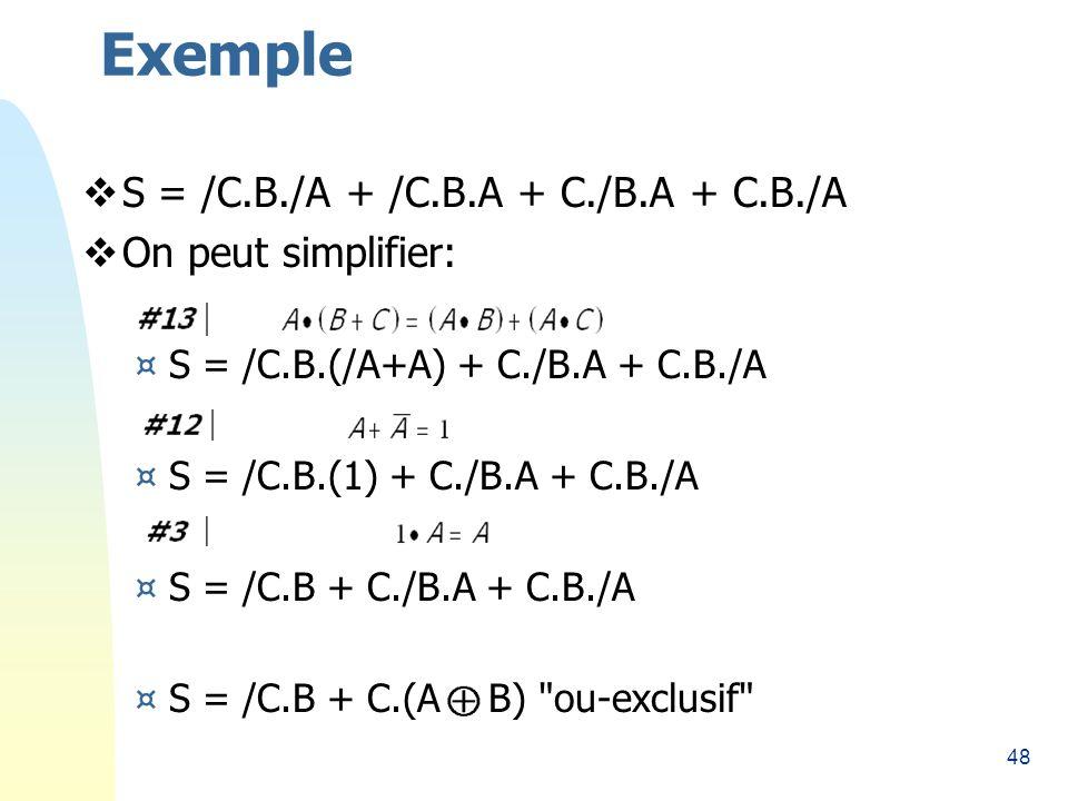 48 Exemple S = /C.B./A + /C.B.A + C./B.A + C.B./A On peut simplifier: ¤S = /C.B.(/A+A) + C./B.A + C.B./A ¤S = /C.B.(1) + C./B.A + C.B./A ¤S = /C.B + C./B.A + C.B./A ¤S = /C.B + C.(A B) ou-exclusif