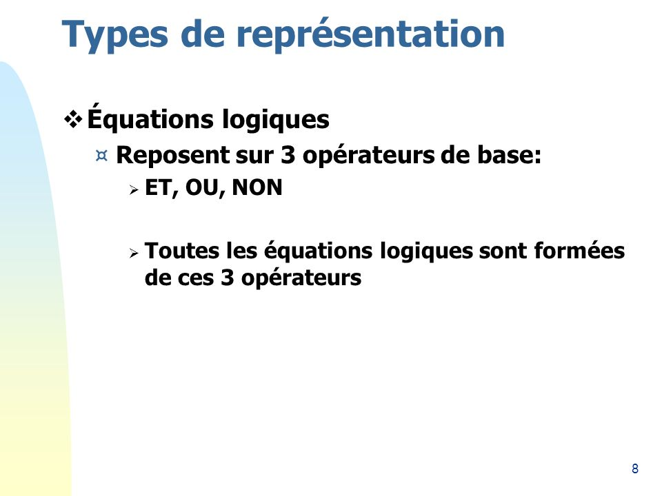 8 Types de représentation Équations logiques ¤Reposent sur 3 opérateurs de base: ET, OU, NON Toutes les équations logiques sont formées de ces 3 opérateurs