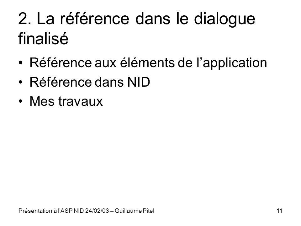Présentation à lASP NID 24/02/03 – Guillaume Pitel11 2. La référence dans le dialogue finalisé Référence aux éléments de lapplication Référence dans N