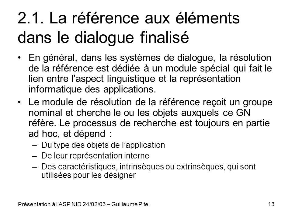 Présentation à lASP NID 24/02/03 – Guillaume Pitel13 2.1. La référence aux éléments dans le dialogue finalisé En général, dans les systèmes de dialogu