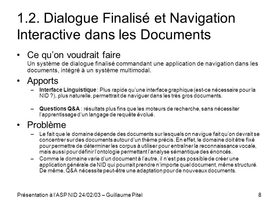 Présentation à lASP NID 24/02/03 – Guillaume Pitel9 1.3 Conclusion La navigation interactive dans les documents ne peut pas être traitée par du dialogue finalisé, puisque le domaine dapplication ne peut pas être restreint arbitrairement et quon ne sait pas faire du dialogue sans domaine fixé.
